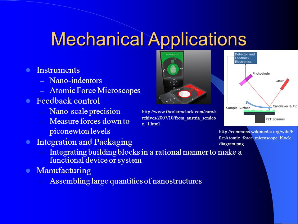 Mechanical Applications Instruments – Nano-indentors – Atomic Force Microscopes Feedback control – Nano-scale precision – Measure forces down to piconewton levels Integration and Packaging – Integrating building blocks in a rational manner to make a functional device or system Manufacturing – Assembling large quantities of nanostructures http://commons.wikimedia.org/wiki/F ile:Atomic_force_microscope_block_ diagram.png http://www.thealarmclock.com/euro/a rchives/2007/10/from_austria_semico n_1.html
