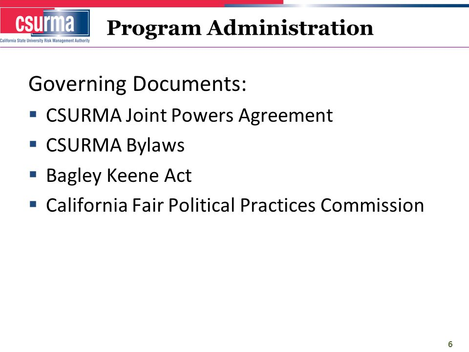 Governing Documents:  CSURMA Joint Powers Agreement  CSURMA Bylaws  Bagley Keene Act  California Fair Political Practices Commission 6