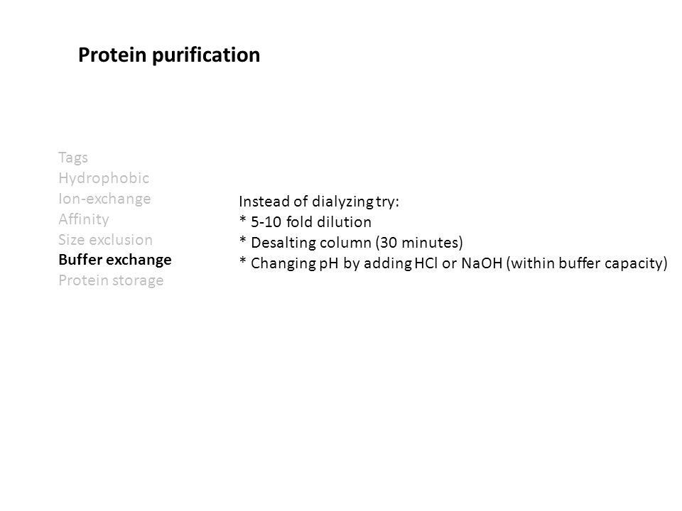 Tags Hydrophobic Ion-exchange Affinity Size exclusion Buffer exchange Protein storage Protein purification Instead of dialyzing try: * 5-10 fold dilution * Desalting column (30 minutes) * Changing pH by adding HCl or NaOH (within buffer capacity)