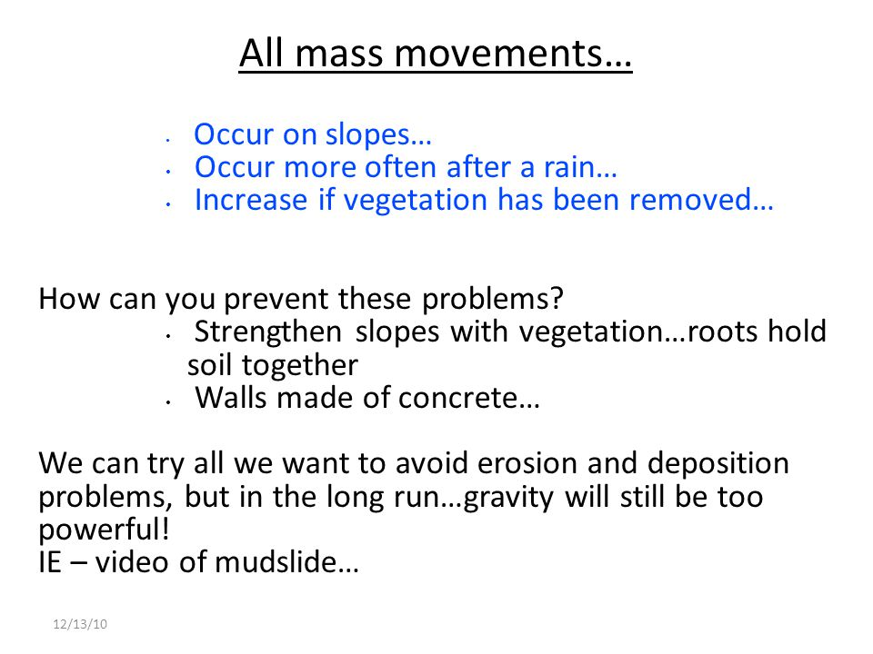 12/13/10 All mass movements… Occur on slopes… Occur more often after a rain… Increase if vegetation has been removed… How can you prevent these proble