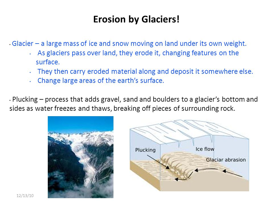 12/13/10 Erosion by Glaciers! Glacier – a large mass of ice and snow moving on land under its own weight. As glaciers pass over land, they erode it, c