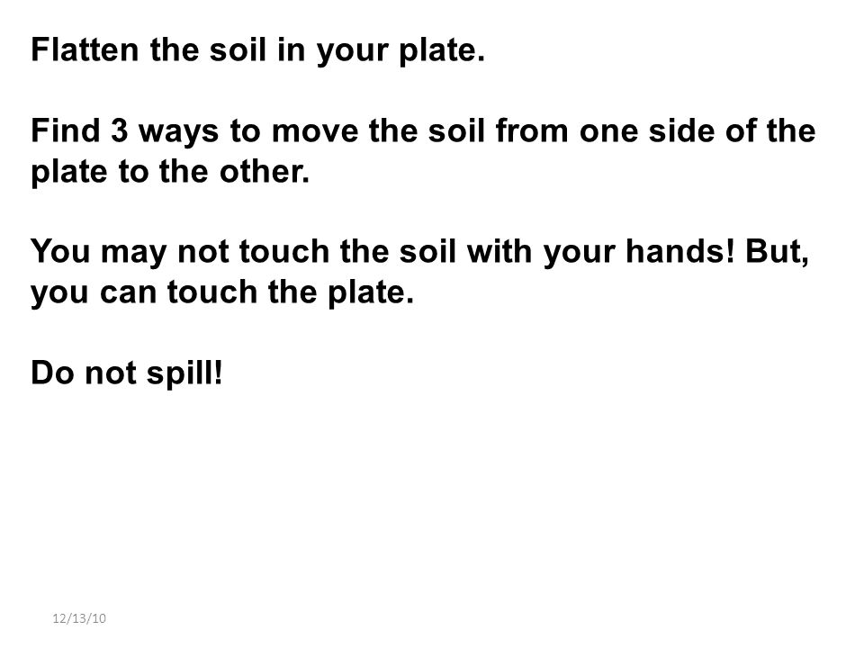 12/13/10 Flatten the soil in your plate. Find 3 ways to move the soil from one side of the plate to the other. You may not touch the soil with your ha