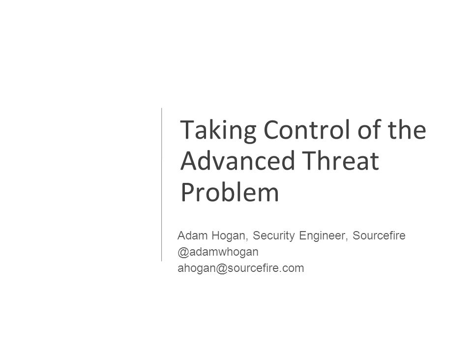 Taking Control of the Advanced Threat Problem Adam Hogan, Security Engineer, Sourcefire @adamwhogan ahogan@sourcefire.com