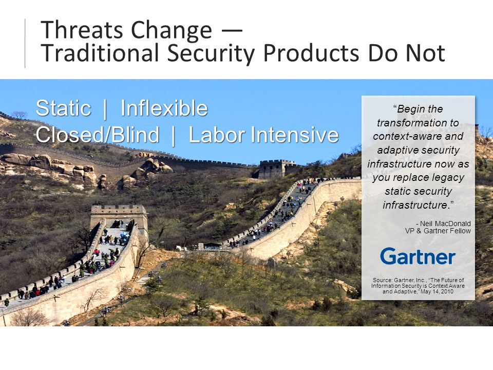 Threats Change — Traditional Security Products Do Not Static | Inflexible Closed/Blind | Labor Intensive Static | Inflexible Closed/Blind | Labor Intensive Begin the transformation to context-aware and adaptive security infrastructure now as you replace legacy static security infrastructure. - Neil MacDonald VP & Gartner Fellow Source: Gartner, Inc., The Future of Information Security is Context Aware and Adaptive, May 14, 2010