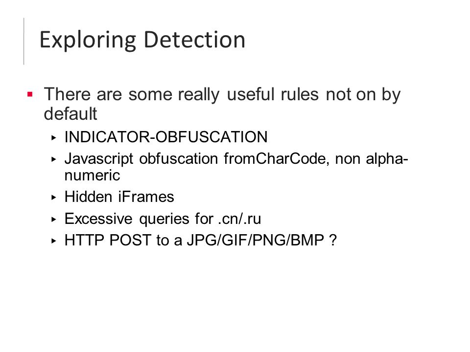 Exploring Detection  There are some really useful rules not on by default ▸ INDICATOR-OBFUSCATION ▸ Javascript obfuscation fromCharCode, non alpha- numeric ▸ Hidden iFrames ▸ Excessive queries for.cn/.ru ▸ HTTP POST to a JPG/GIF/PNG/BMP ?