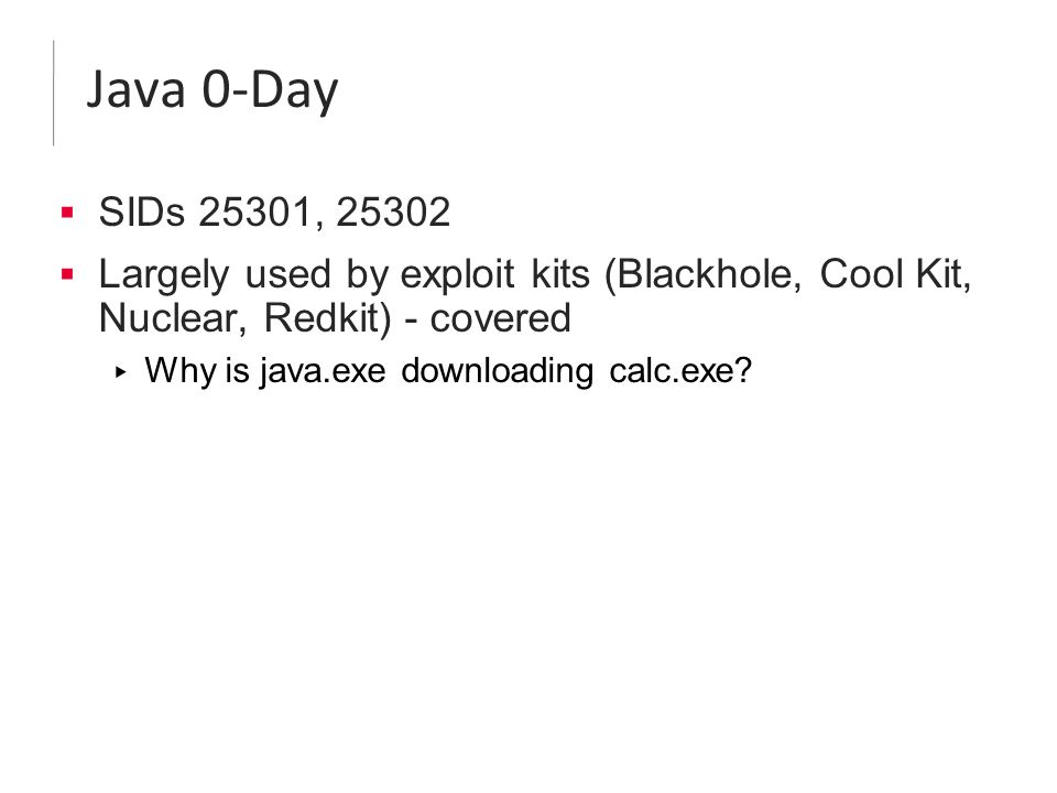 Java 0-Day  SIDs 25301, 25302  Largely used by exploit kits (Blackhole, Cool Kit, Nuclear, Redkit) - covered ▸ Why is java.exe downloading calc.exe?