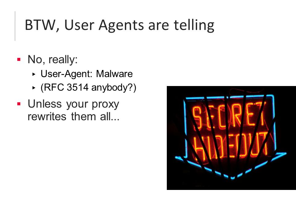 BTW, User Agents are telling  No, really: ▸ User-Agent: Malware ▸ (RFC 3514 anybody?)  Unless your proxy rewrites them all...