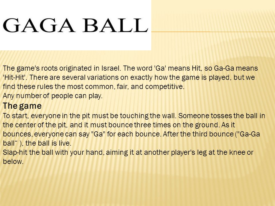 The game s roots originated in Israel. The word Ga means Hit, so Ga-Ga means Hit-Hit .