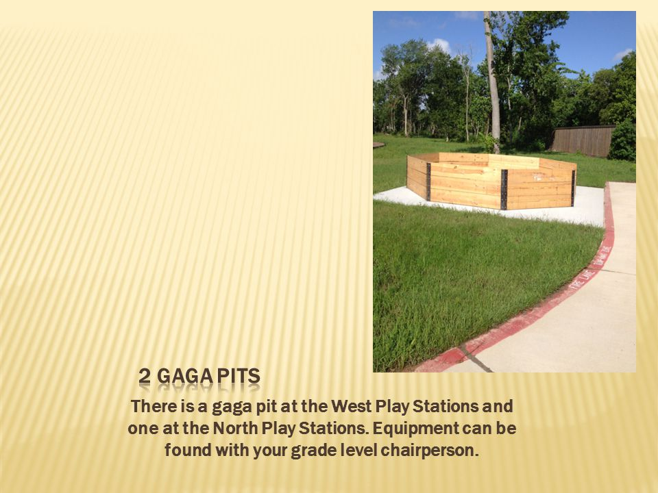There is a gaga pit at the West Play Stations and one at the North Play Stations.