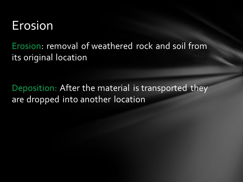 Erosion: removal of weathered rock and soil from its original location Deposition: After the material is transported they are dropped into another location Erosion