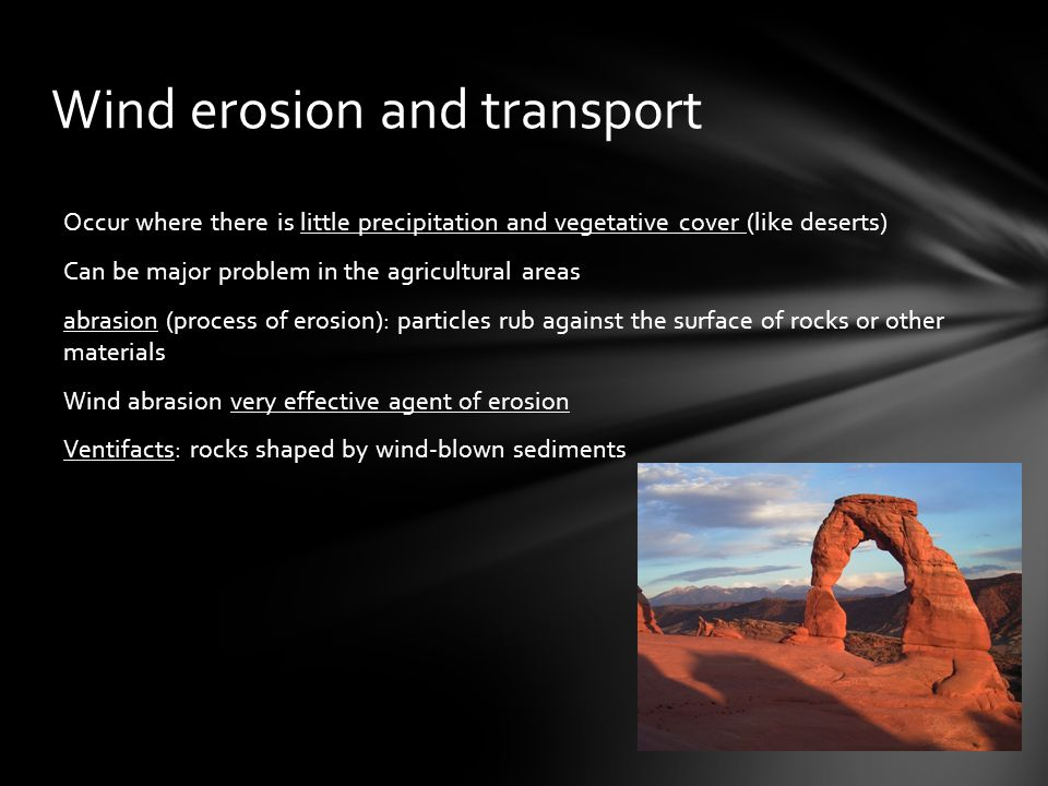 Wind erosion and transport Occur where there is little precipitation and vegetative cover (like deserts) Can be major problem in the agricultural areas abrasion (process of erosion): particles rub against the surface of rocks or other materials Wind abrasion very effective agent of erosion Ventifacts: rocks shaped by wind-blown sediments