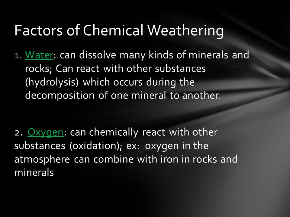 1.Water: can dissolve many kinds of minerals and rocks; Can react with other substances (hydrolysis) which occurs during the decomposition of one mineral to another.