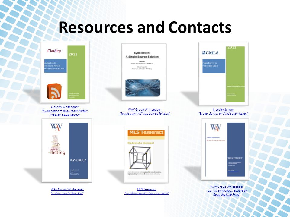 Resources and Contacts Clareity Whitepaper Syndication to Real Estate Portals: Problems & Solutions WAV Group Whitepaper Syndication: A Single Source Solution Clareity Survey Broker Survey on Syndication Issues WAV Group Whitepaper Listing Syndication 2.0 WAV Group Whitepaper Listing Syndication Be Sure to Read the Fine Print MLS Tesseract A Listing Syndication Discussion