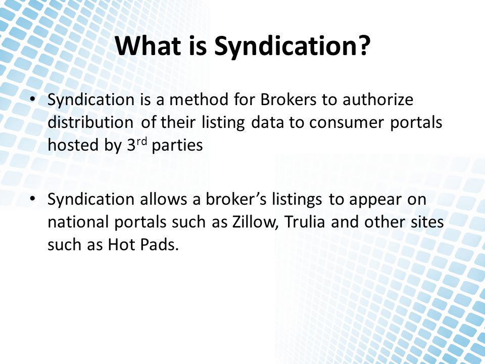 What is Syndication? Syndication is a method for Brokers to authorize distribution of their listing data to consumer portals hosted by 3 rd parties Sy