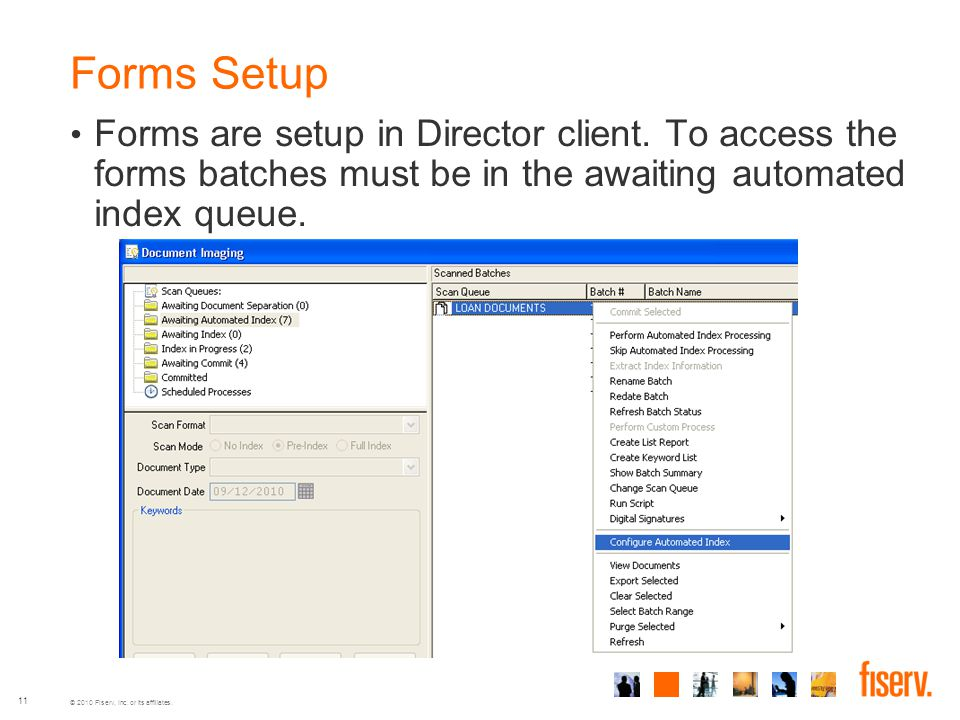 © 2010 Fiserv, Inc. or its affiliates. 11 Forms Setup Forms are setup in Director client. To access the forms batches must be in the awaiting automate