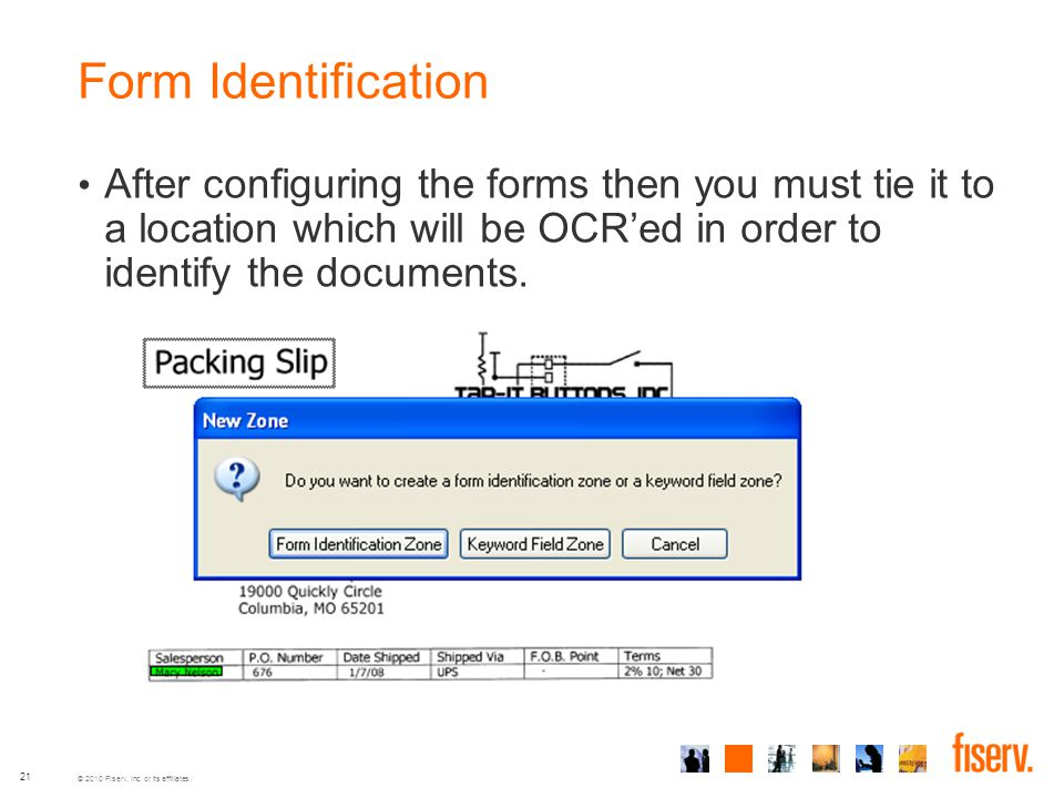 © 2010 Fiserv, Inc. or its affiliates. 21 Form Identification After configuring the forms then you must tie it to a location which will be OCR'ed in o