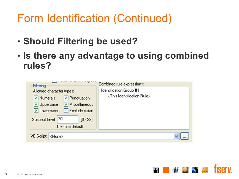 © 2010 Fiserv, Inc. or its affiliates. Form Identification (Continued) Should Filtering be used? Is there any advantage to using combined rules? 24
