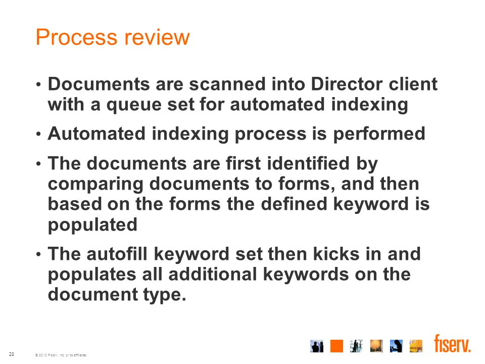 © 2010 Fiserv, Inc. or its affiliates. 28 Process review Documents are scanned into Director client with a queue set for automated indexing Automated