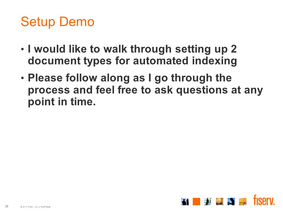 © 2010 Fiserv, Inc. or its affiliates. 29 Setup Demo I would like to walk through setting up 2 document types for automated indexing Please follow alo