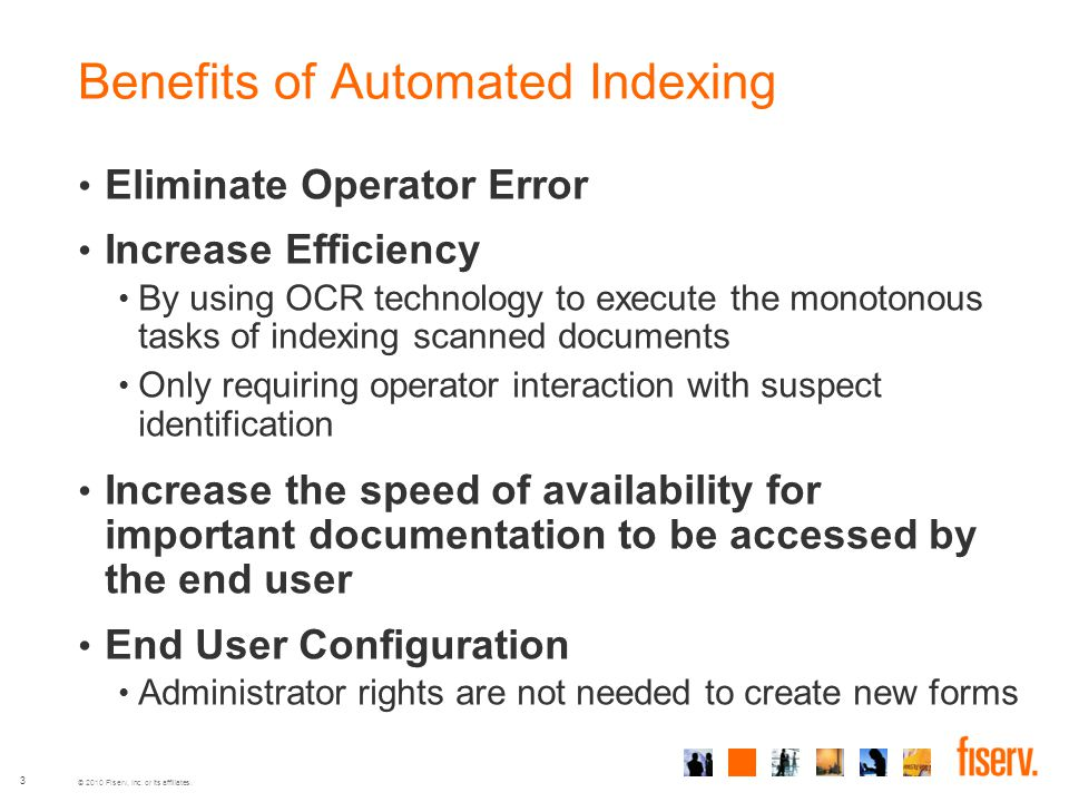 © 2010 Fiserv, Inc. or its affiliates. 3 Benefits of Automated Indexing Eliminate Operator Error Increase Efficiency By using OCR technology to execut