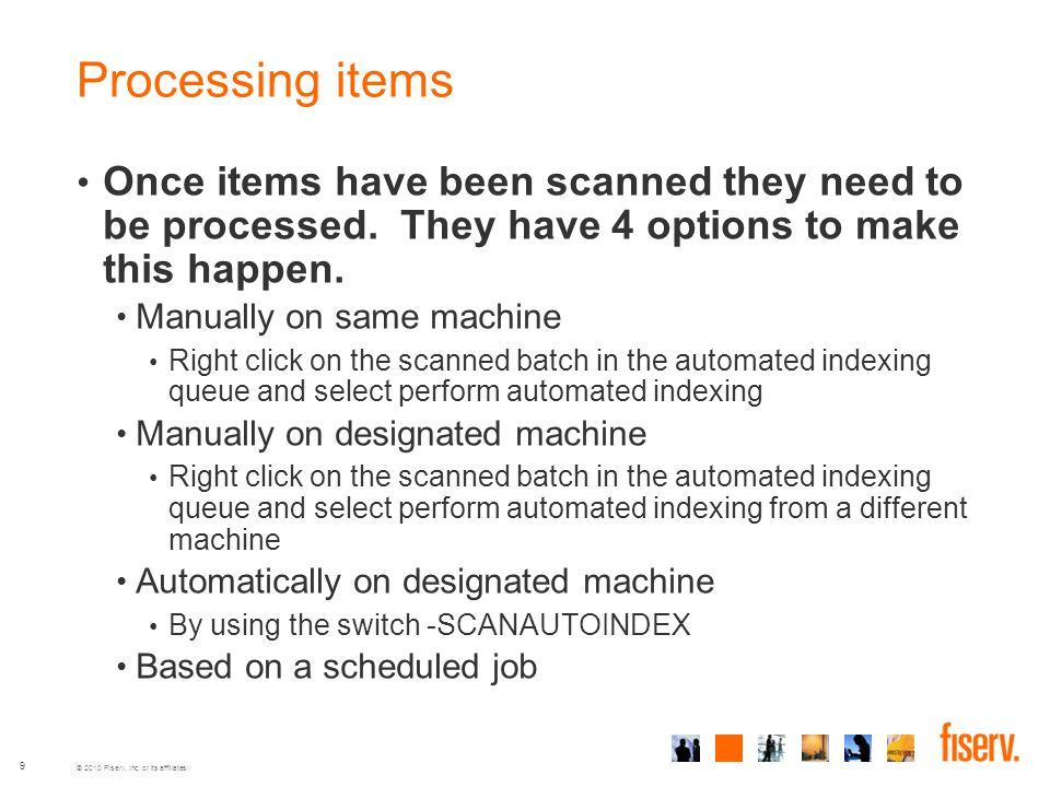 © 2010 Fiserv, Inc. or its affiliates. 9 Processing items Once items have been scanned they need to be processed. They have 4 options to make this hap