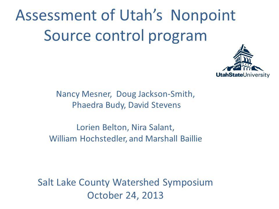 Assessment of Utah's Nonpoint Source control program Nancy Mesner, Doug Jackson-Smith, Phaedra Budy, David Stevens Lorien Belton, Nira Salant, William