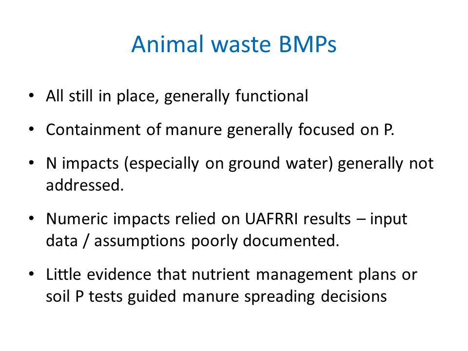 Animal waste BMPs All still in place, generally functional Containment of manure generally focused on P. N impacts (especially on ground water) genera
