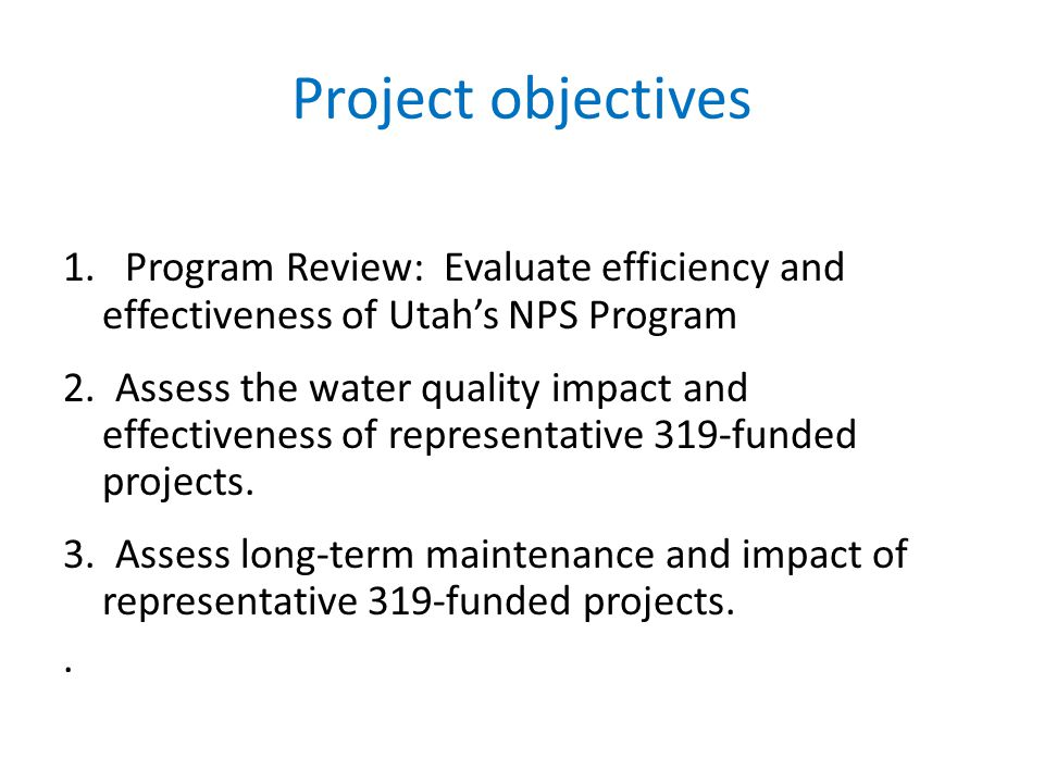 Project objectives 1. Program Review: Evaluate efficiency and effectiveness of Utah's NPS Program 2. Assess the water quality impact and effectiveness