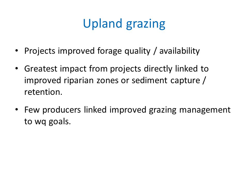 Upland grazing Projects improved forage quality / availability Greatest impact from projects directly linked to improved riparian zones or sediment capture / retention.