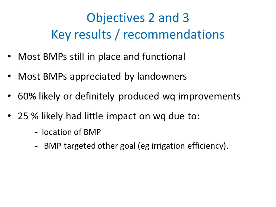 Objectives 2 and 3 Key results / recommendations Most BMPs still in place and functional Most BMPs appreciated by landowners 60% likely or definitely produced wq improvements 25 % likely had little impact on wq due to: - location of BMP - BMP targeted other goal (eg irrigation efficiency).