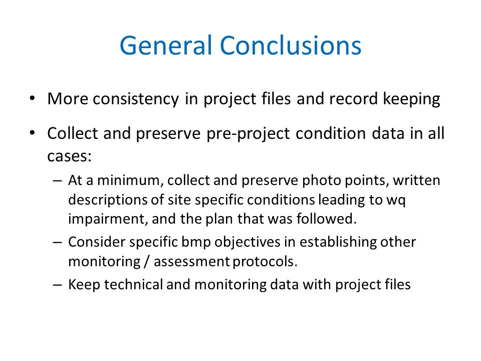 General Conclusions More consistency in project files and record keeping Collect and preserve pre-project condition data in all cases: – At a minimum, collect and preserve photo points, written descriptions of site specific conditions leading to wq impairment, and the plan that was followed.