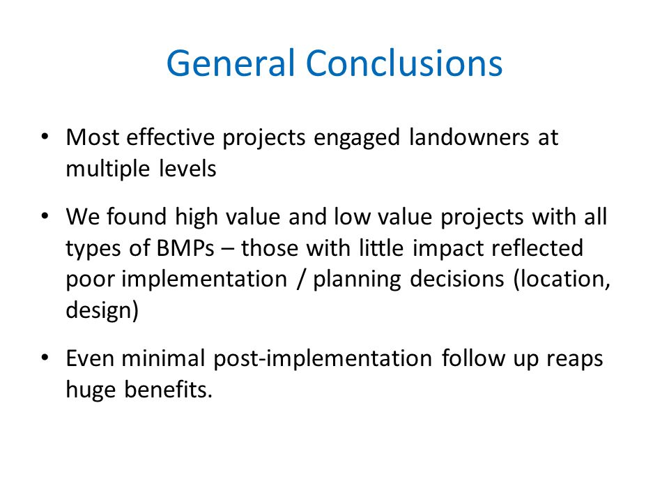 General Conclusions Most effective projects engaged landowners at multiple levels We found high value and low value projects with all types of BMPs – those with little impact reflected poor implementation / planning decisions (location, design) Even minimal post-implementation follow up reaps huge benefits.