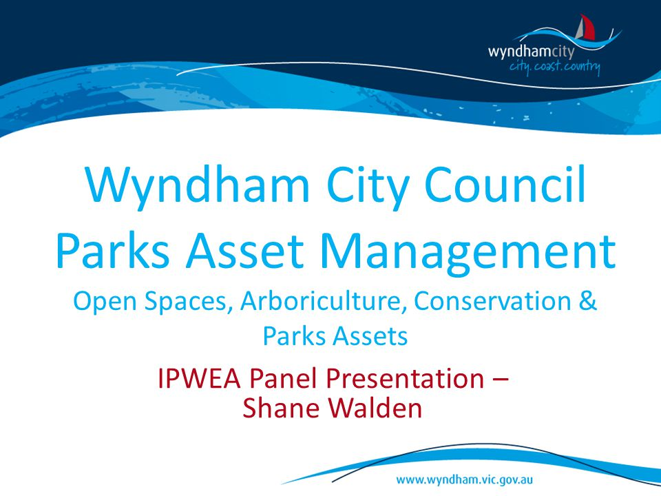 Wyndham City Council Parks Asset Management Open Spaces, Arboriculture, Conservation & Parks Assets IPWEA Panel Presentation – Shane Walden