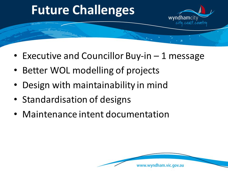 Future Challenges Executive and Councillor Buy-in – 1 message Better WOL modelling of projects Design with maintainability in mind Standardisation of designs Maintenance intent documentation