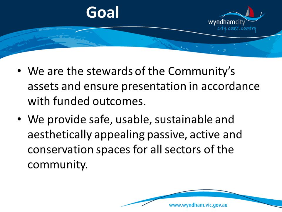 Goal We are the stewards of the Community's assets and ensure presentation in accordance with funded outcomes. We provide safe, usable, sustainable an