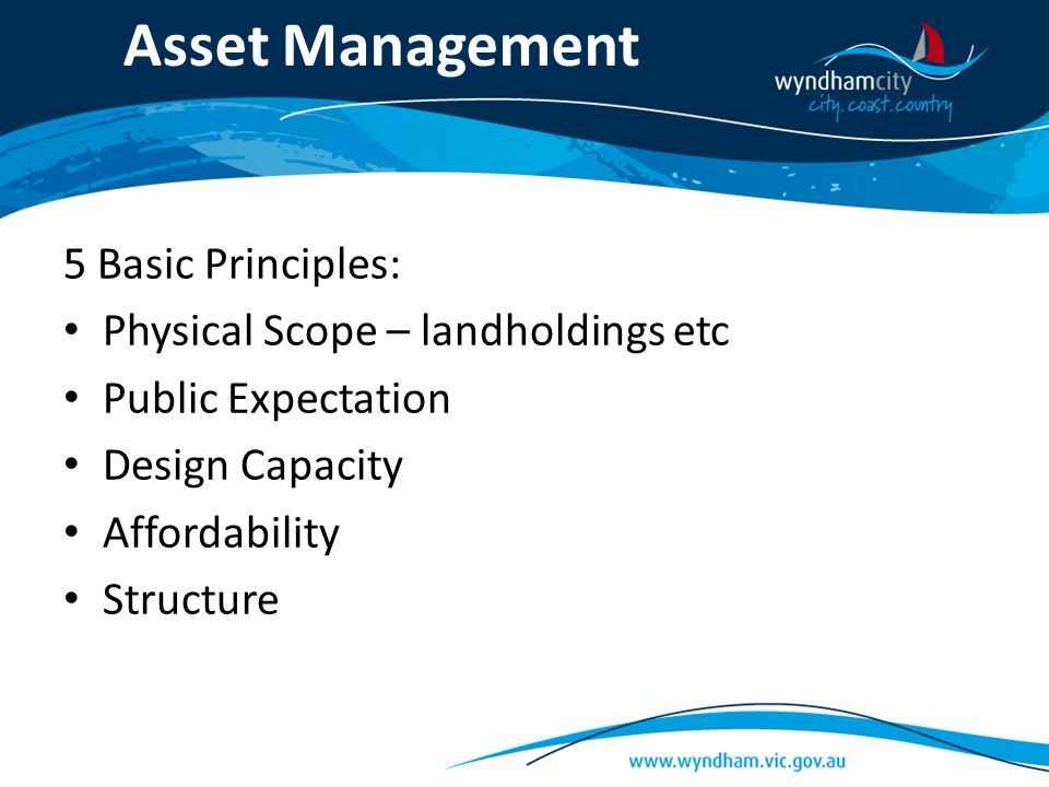 Asset Management 5 Basic Principles: Physical Scope – landholdings etc Public Expectation Design Capacity Affordability Structure