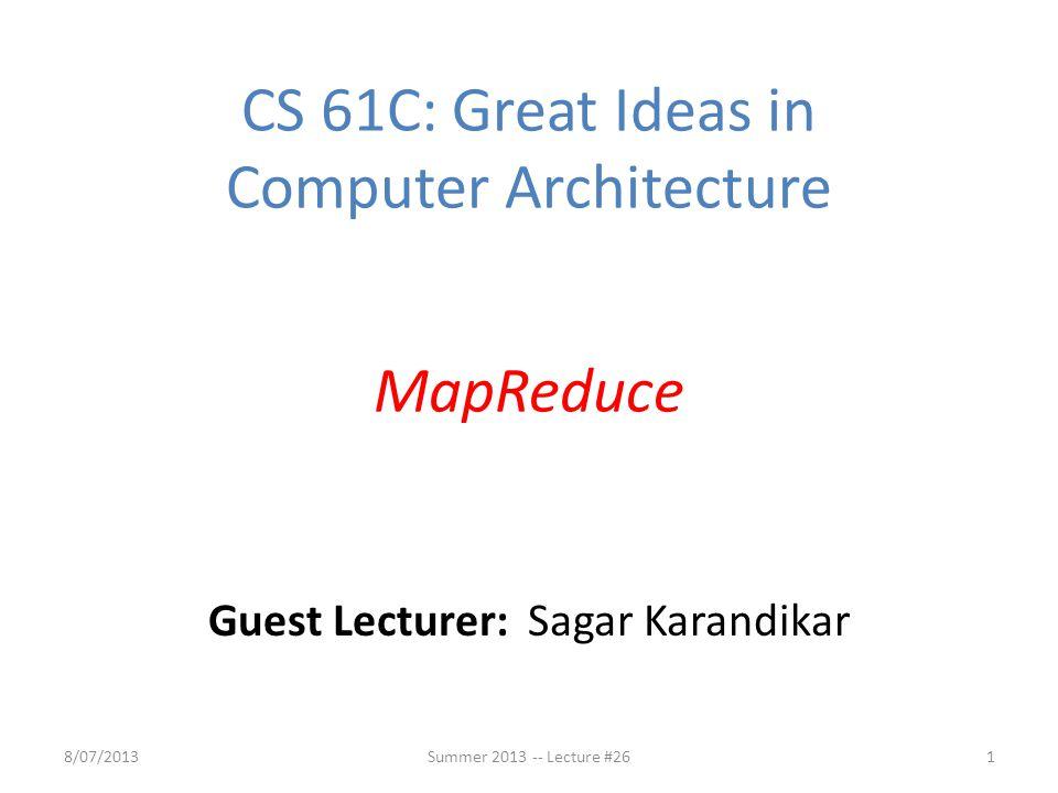 18/07/2013 CS 61C: Great Ideas in Computer Architecture MapReduce Guest Lecturer: Sagar Karandikar Summer 2013 -- Lecture #26