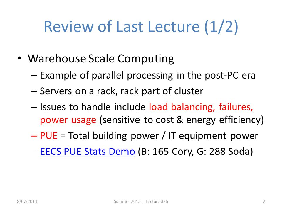 Review of Last Lecture (1/2) Warehouse Scale Computing – Example of parallel processing in the post-PC era – Servers on a rack, rack part of cluster –