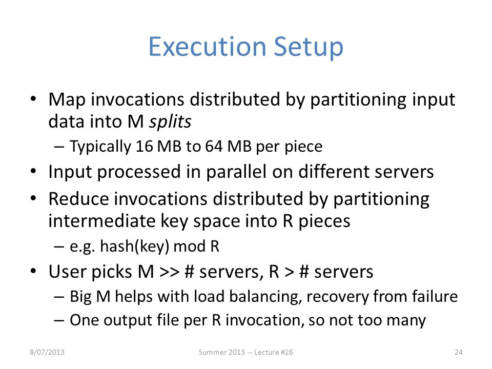 Execution Setup Map invocations distributed by partitioning input data into M splits – Typically 16 MB to 64 MB per piece Input processed in parallel