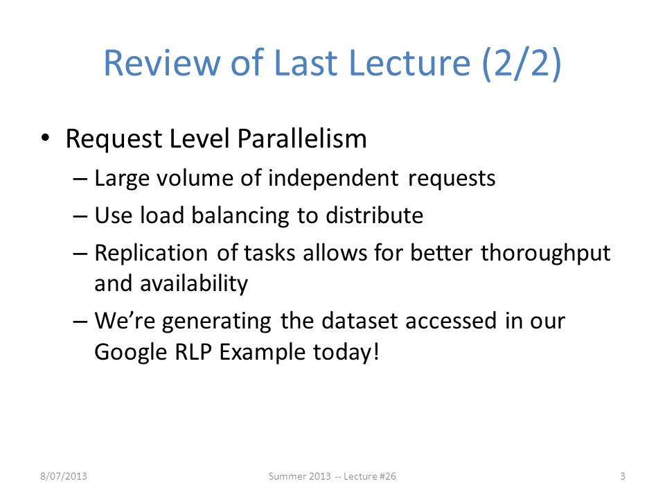 Review of Last Lecture (2/2) Request Level Parallelism – Large volume of independent requests – Use load balancing to distribute – Replication of task