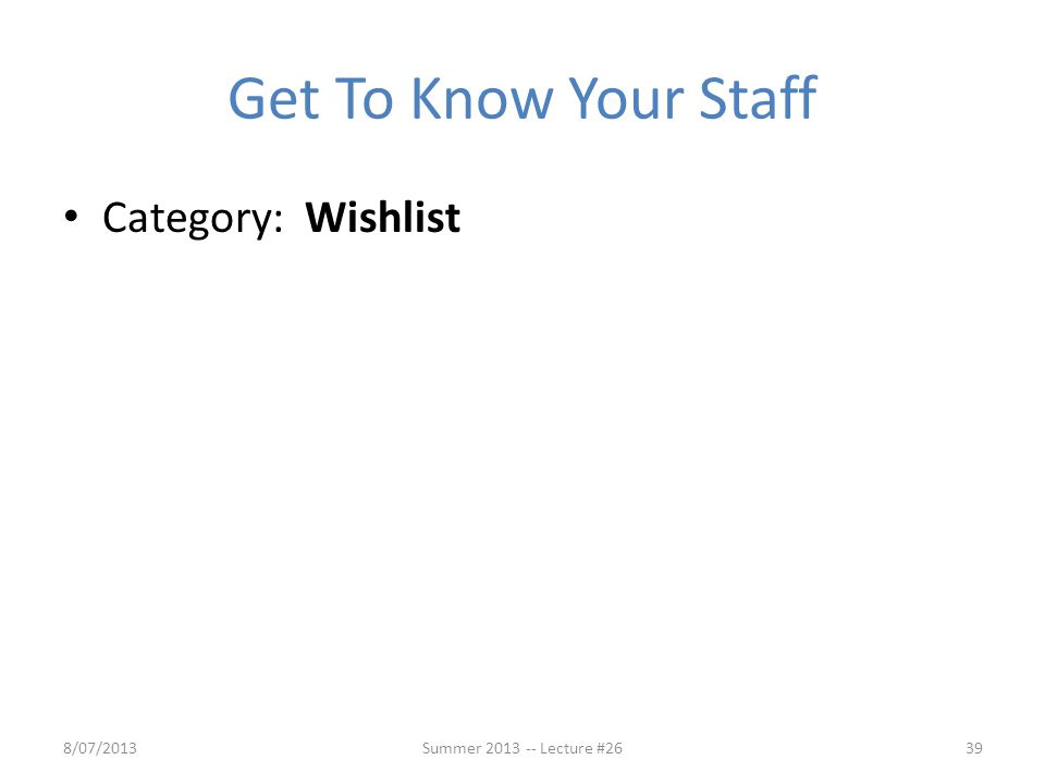 Get To Know Your Staff Category: Wishlist 8/07/201339Summer 2013 -- Lecture #26