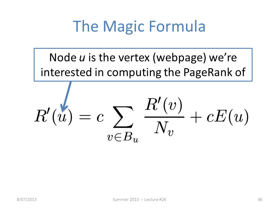 The Magic Formula 8/07/201346Summer 2013 -- Lecture #26 Node u is the vertex (webpage) we're interested in computing the PageRank of