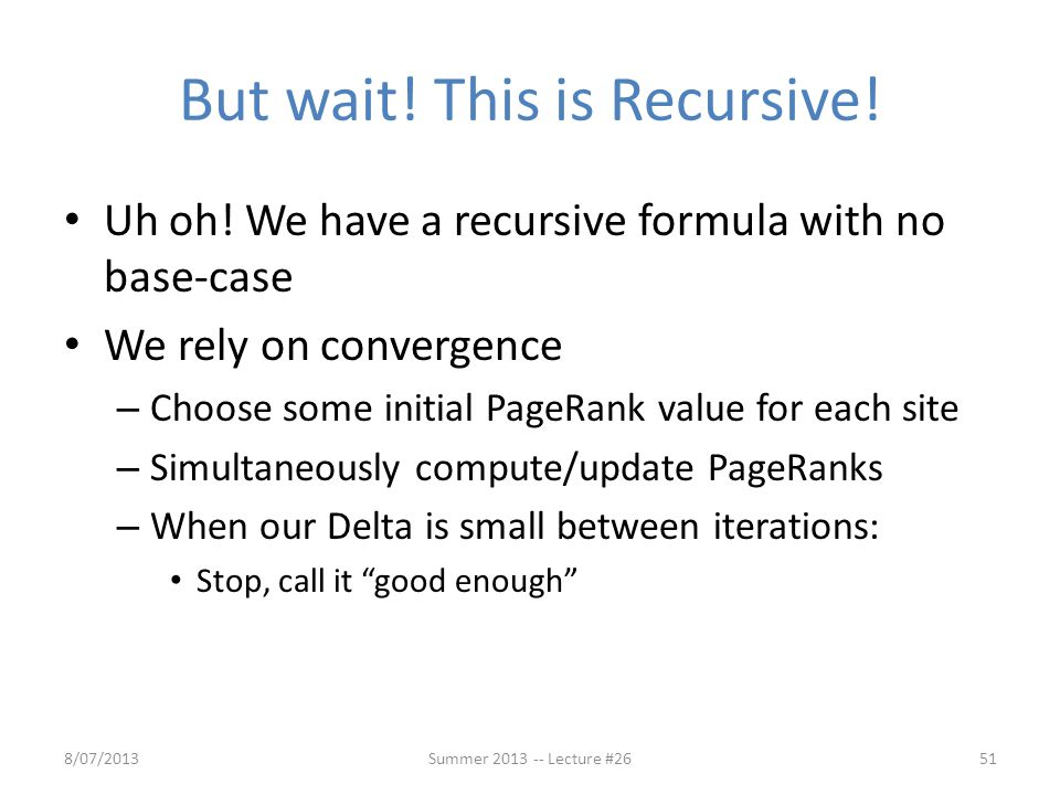 But wait! This is Recursive! Uh oh! We have a recursive formula with no base-case We rely on convergence – Choose some initial PageRank value for each