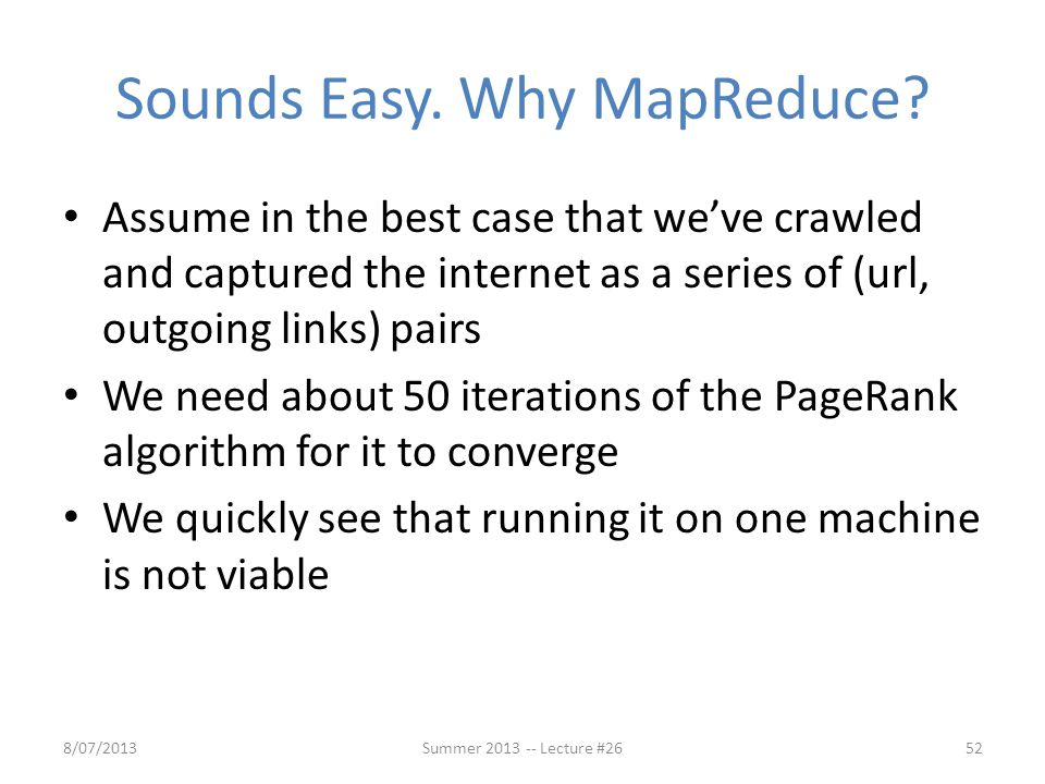 Sounds Easy. Why MapReduce? Assume in the best case that we've crawled and captured the internet as a series of (url, outgoing links) pairs We need ab