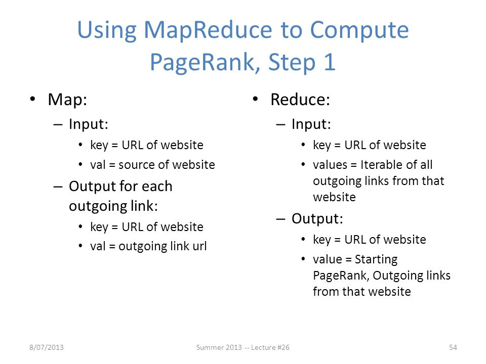 Using MapReduce to Compute PageRank, Step 1 Map: – Input: key = URL of website val = source of website – Output for each outgoing link: key = URL of w