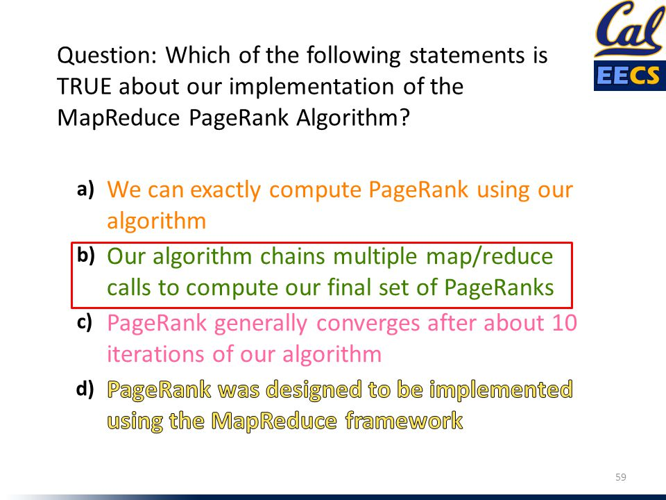 Our algorithm chains multiple map/reduce calls to compute our final set of PageRanks PageRank generally converges after about 10 iterations of our alg