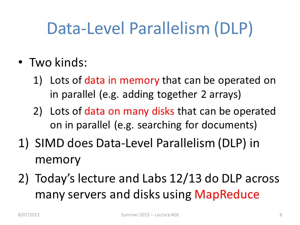Data-Level Parallelism (DLP) Two kinds: 1)Lots of data in memory that can be operated on in parallel (e.g. adding together 2 arrays) 2)Lots of data on