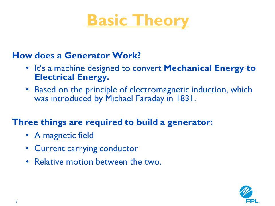 7 Basic Theory How does a Generator Work? It's a machine designed to convert Mechanical Energy to Electrical Energy. Based on the principle of electro