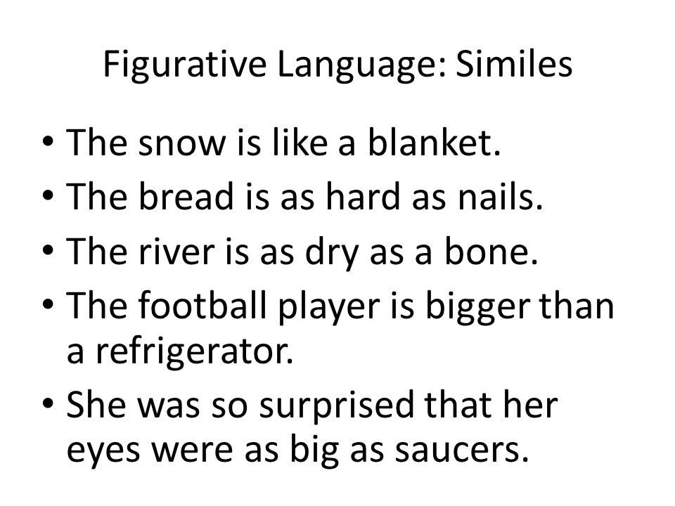 Figurative Language: Similes The snow is like a blanket. The bread is as hard as nails. The river is as dry as a bone. The football player is bigger t