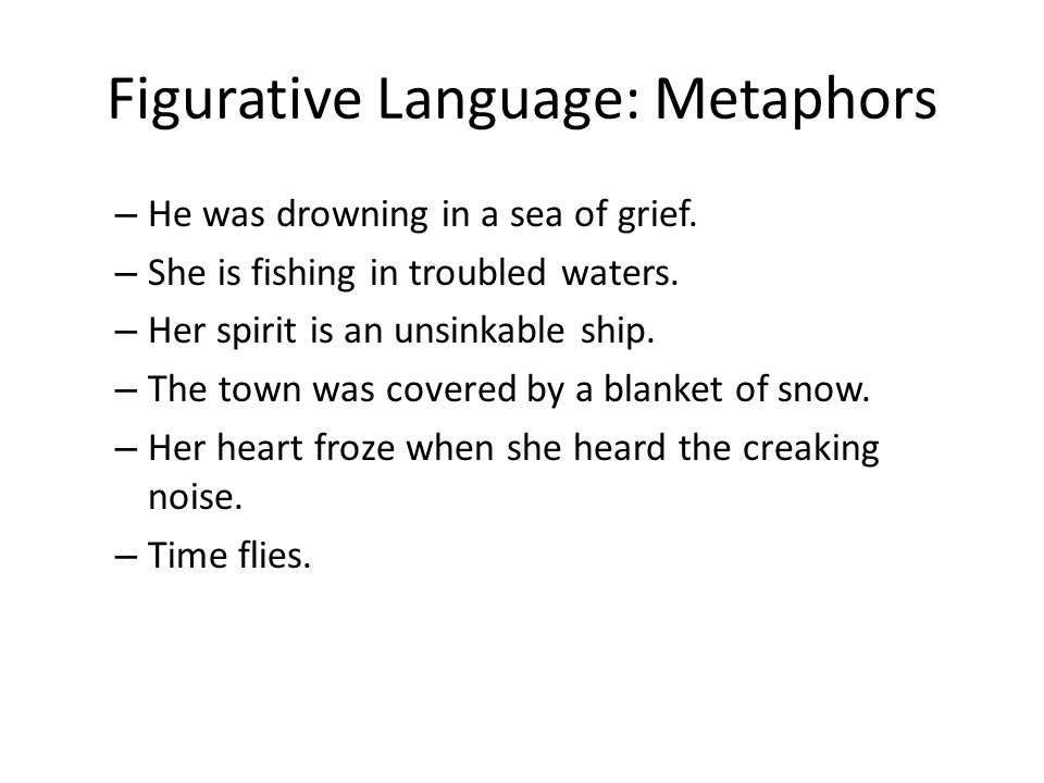 Figurative Language: Metaphors – He was drowning in a sea of grief. – She is fishing in troubled waters. – Her spirit is an unsinkable ship. – The tow